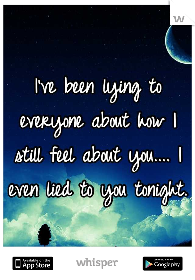 I've been lying to everyone about how I still feel about you.... I even lied to you tonight.