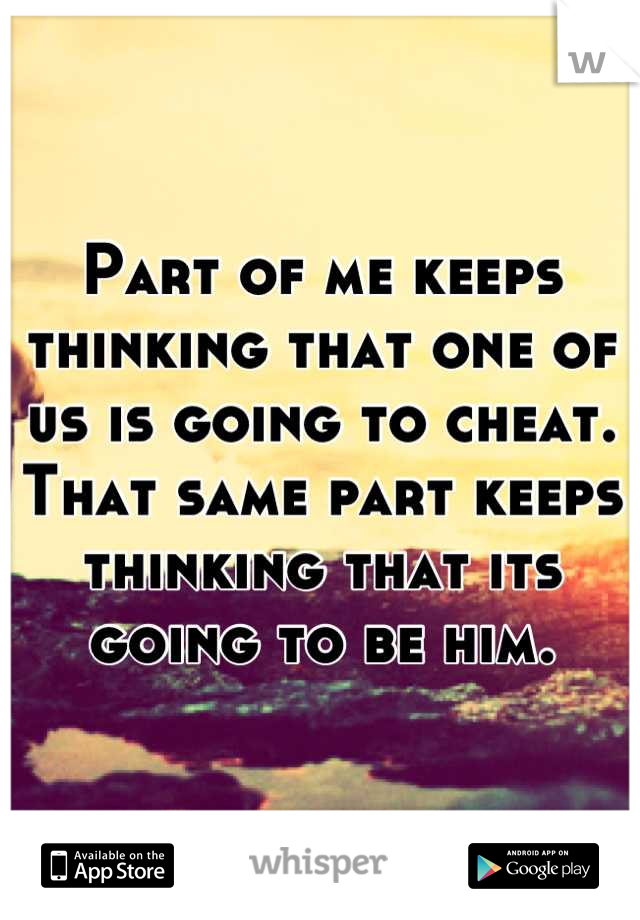 Part of me keeps thinking that one of us is going to cheat. That same part keeps thinking that its going to be him.