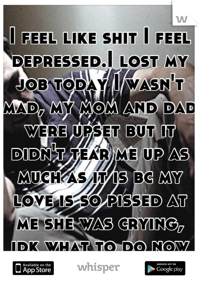I feel like shit I feel depressed.I lost my job today I wasn't mad, my mom and dad were upset but it didn't tear me up as much as it is bc my love is so pissed at me she was crying, idk what to do now
