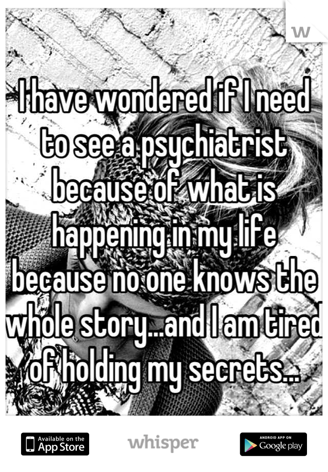 I have wondered if I need to see a psychiatrist because of what is happening in my life because no one knows the whole story...and I am tired of holding my secrets...