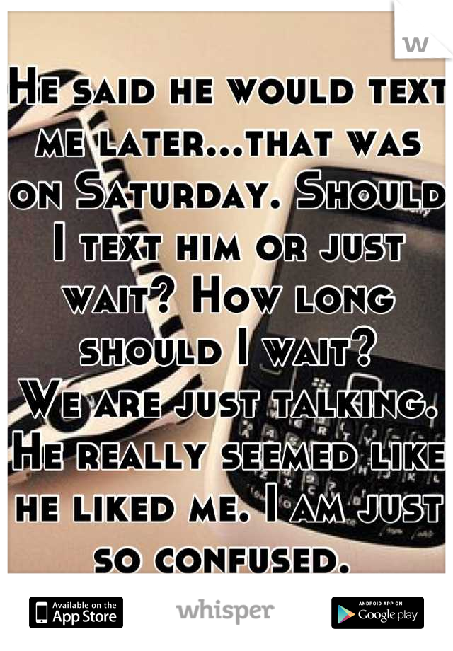 He said he would text me later...that was on Saturday. Should I text him or just wait? How long should I wait?  We are just talking. He really seemed like he liked me. I am just so confused.