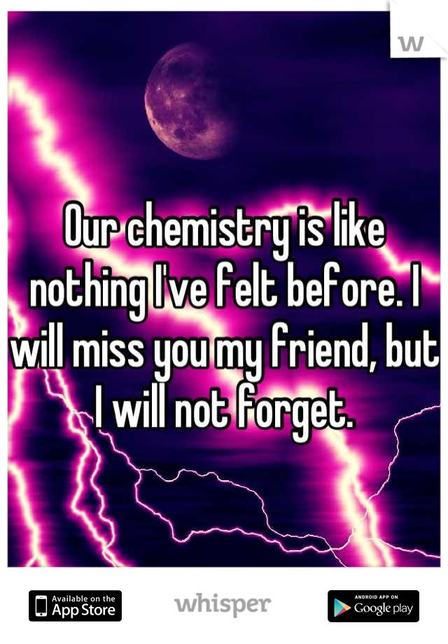 Our chemistry is like nothing I've felt before. I will miss you my friend, but I will not forget.