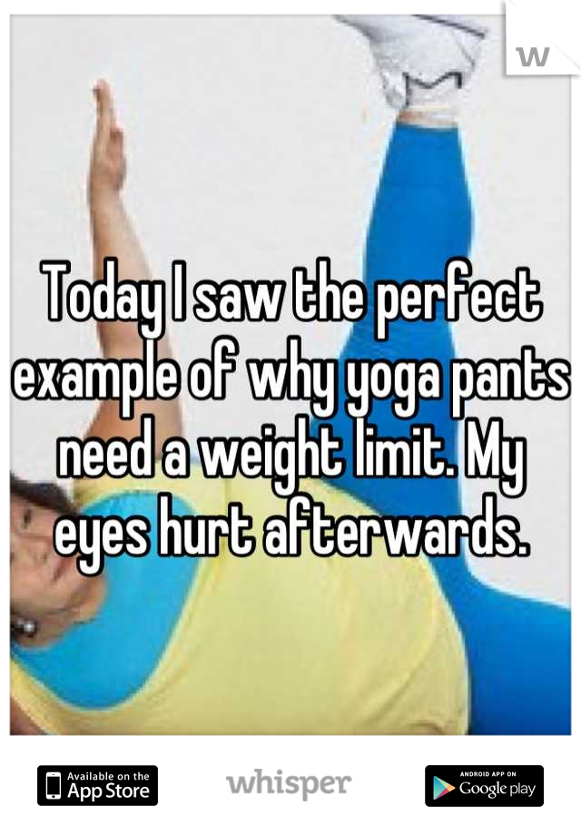 Today I saw the perfect example of why yoga pants need a weight limit. My eyes hurt afterwards.