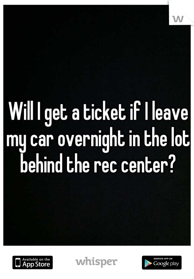 Will I get a ticket if I leave my car overnight in the lot behind the rec center?