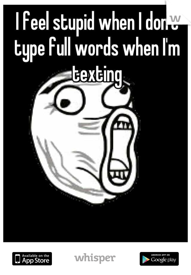 I feel stupid when I don't type full words when I'm texting