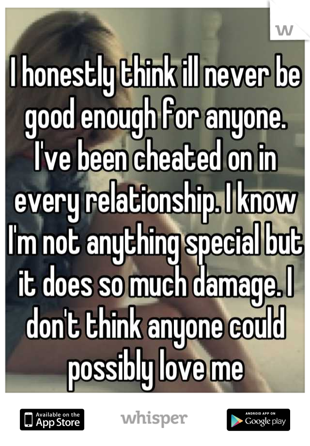 I honestly think ill never be good enough for anyone. I've been cheated on in every relationship. I know I'm not anything special but it does so much damage. I don't think anyone could possibly love me
