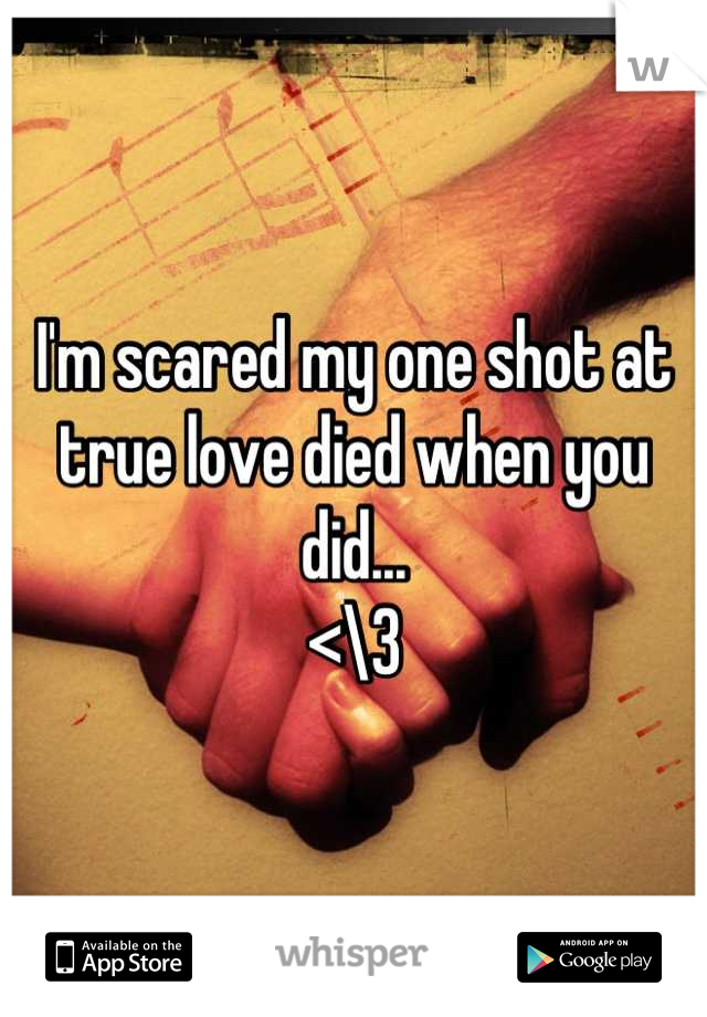 I'm scared my one shot at true love died when you did... <\3