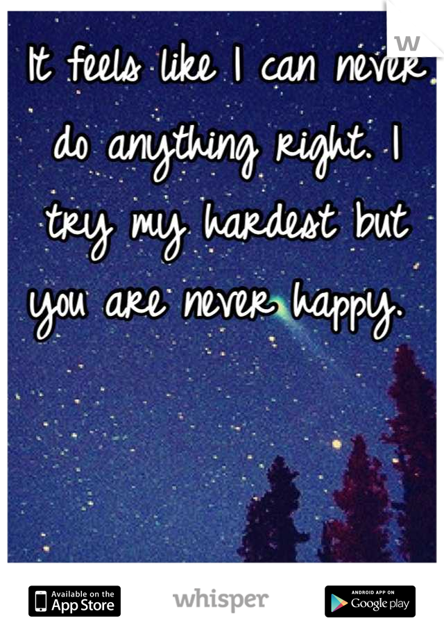It feels like I can never do anything right. I try my hardest but you are never happy.
