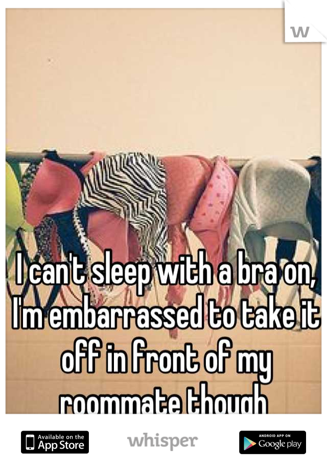 I can't sleep with a bra on, I'm embarrassed to take it off in front of my roommate though
