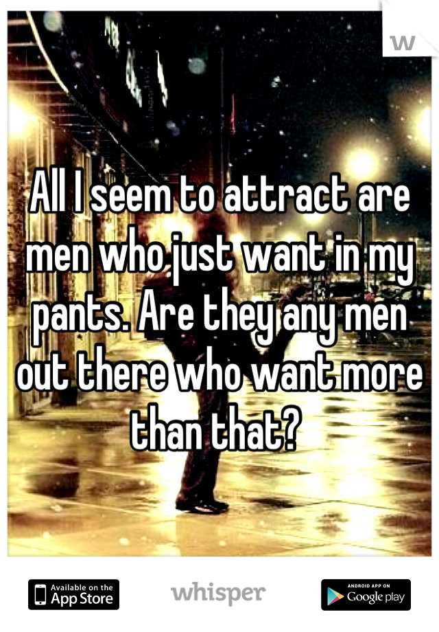 All I seem to attract are men who just want in my pants. Are they any men out there who want more than that?