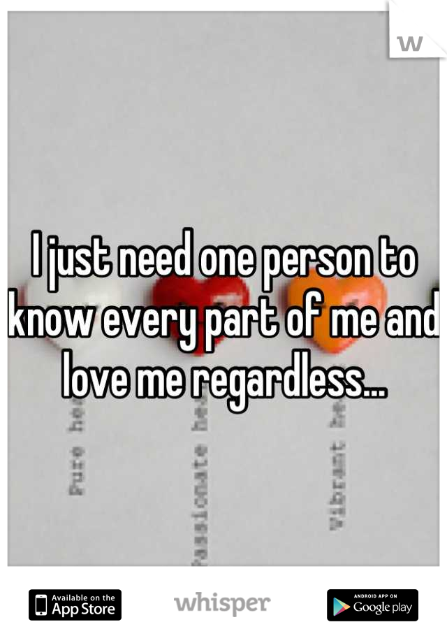 I just need one person to know every part of me and love me regardless...