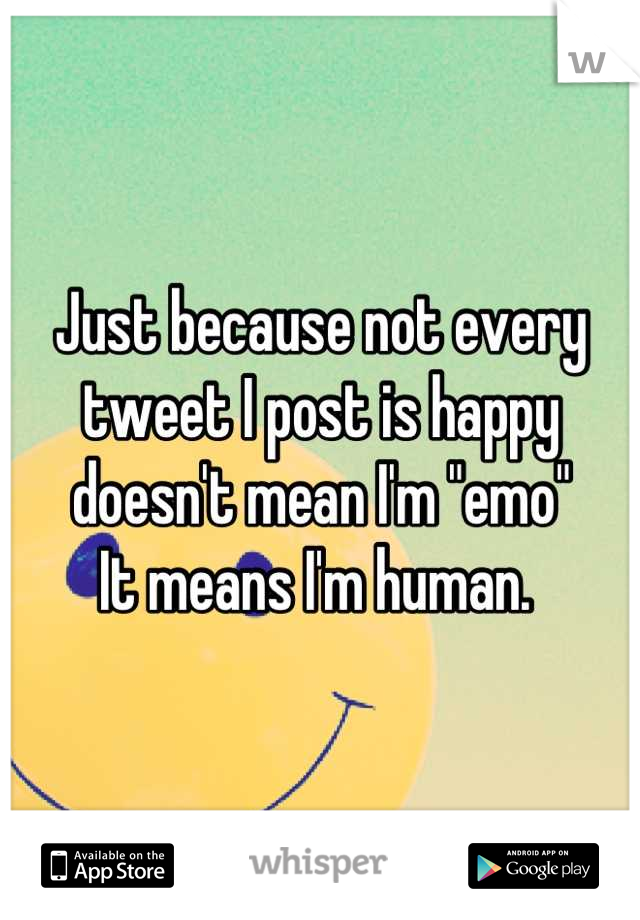 "Just because not every  tweet I post is happy doesn't mean I'm ""emo"" It means I'm human."
