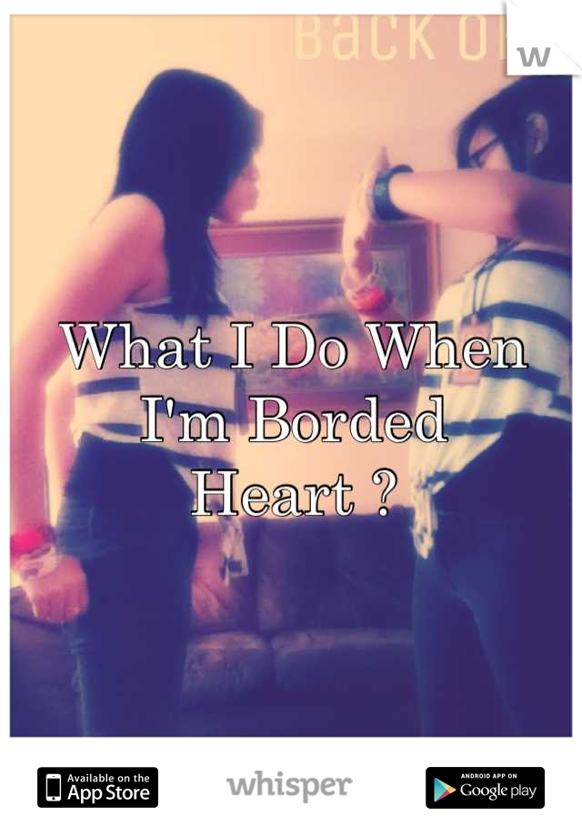 What I Do When I'm Borded Heart ?