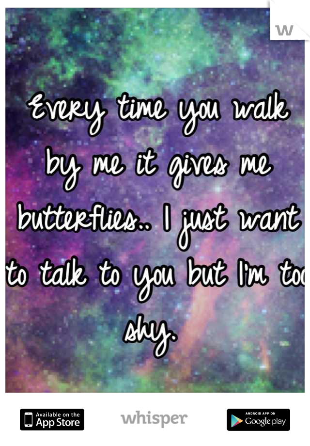 Every time you walk by me it gives me butterflies.. I just want to talk to you but I'm too shy.