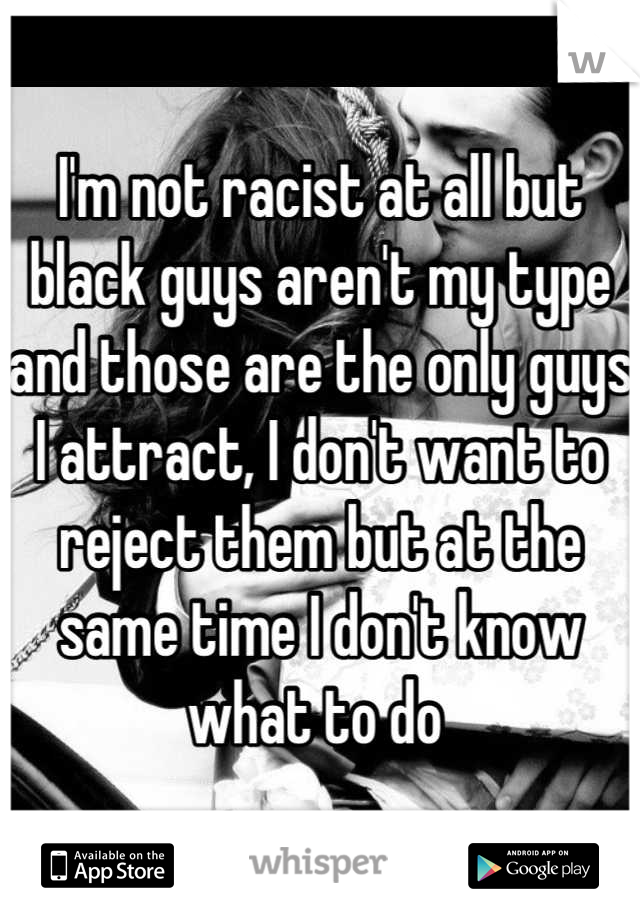 I'm not racist at all but black guys aren't my type and those are the only guys I attract, I don't want to reject them but at the same time I don't know what to do