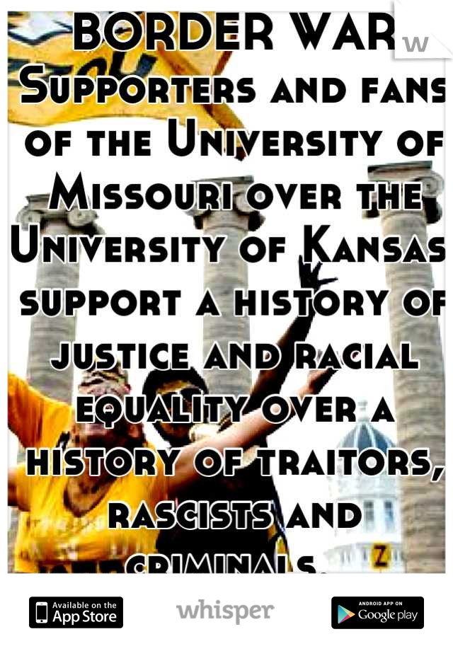 BORDER WAR Supporters and fans of the University of Missouri over the University of Kansas, support a history of justice and racial equality over a history of traitors, rascists and criminals.