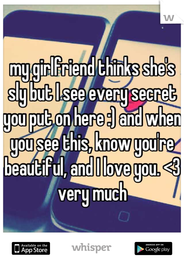 my girlfriend thinks she's sly but I see every secret you put on here :) and when you see this, know you're beautiful, and I love you. <3 very much