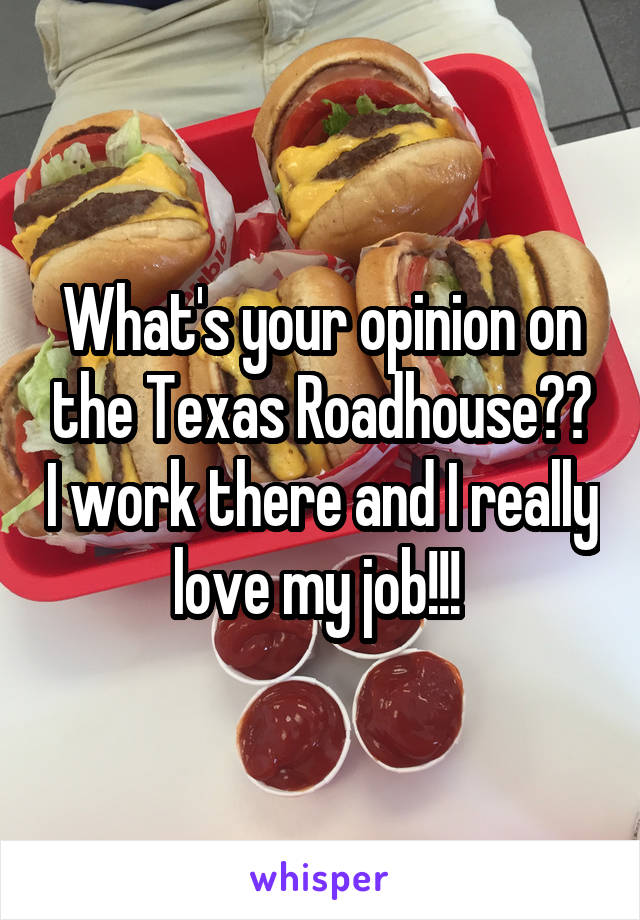 What's your opinion on the Texas Roadhouse?? I work there and I really love my job!!!