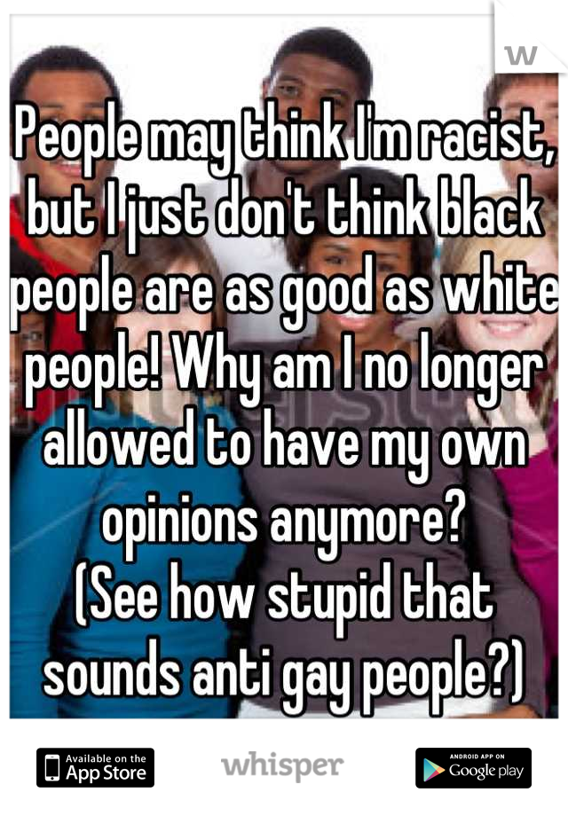 People may think I'm racist, but I just don't think black people are as good as white people! Why am I no longer allowed to have my own opinions anymore?  (See how stupid that sounds anti gay people?)