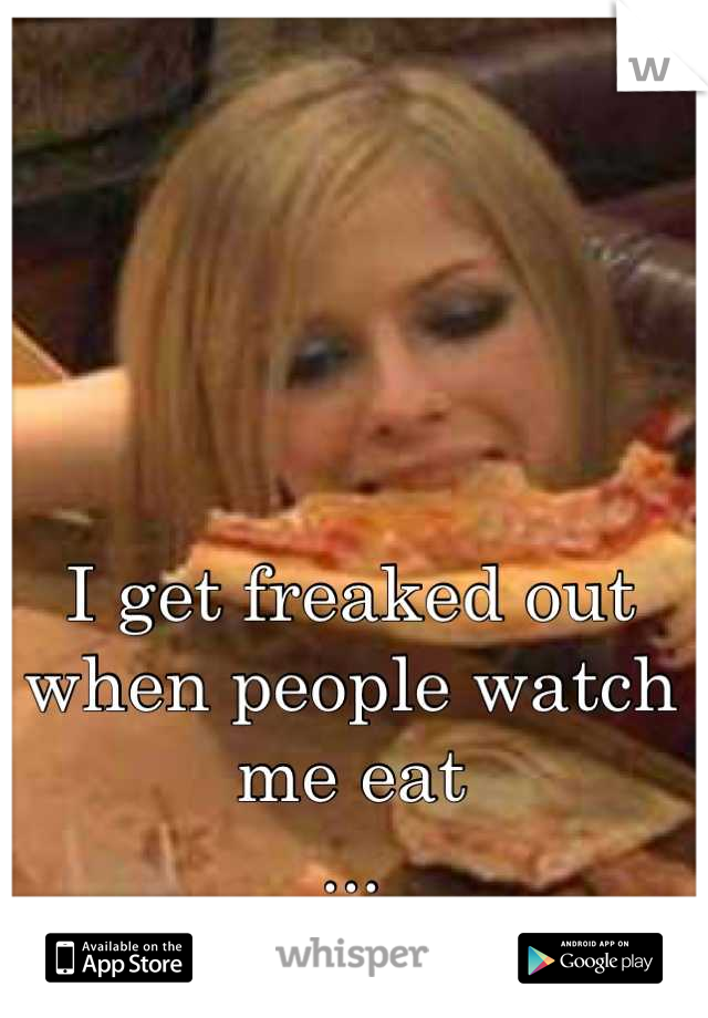 I get freaked out when people watch me eat  ...  Its like stop it