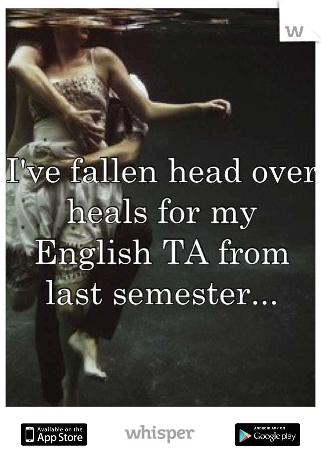 I've fallen head over heals for my English TA from last semester...