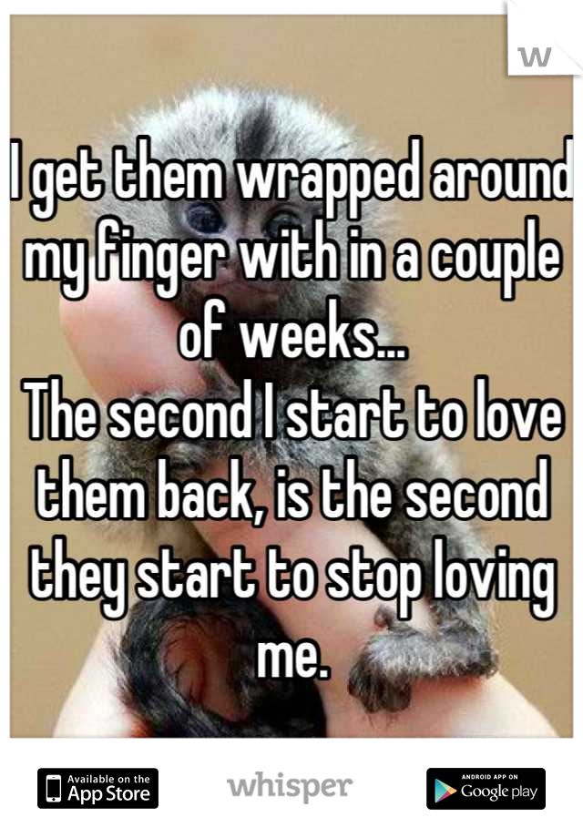 I get them wrapped around my finger with in a couple of weeks... The second I start to love them back, is the second they start to stop loving me.