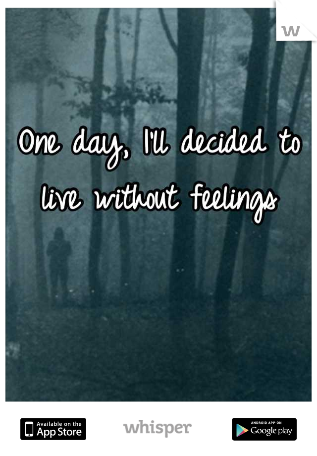 One day, I'll decided to live without feelings