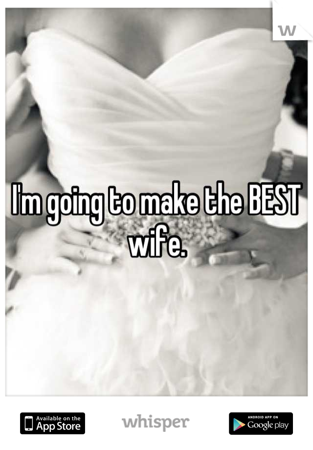 I'm going to make the BEST wife.