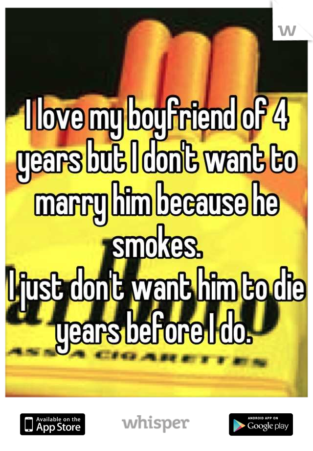 I love my boyfriend of 4 years but I don't want to marry him because he smokes. I just don't want him to die years before I do.