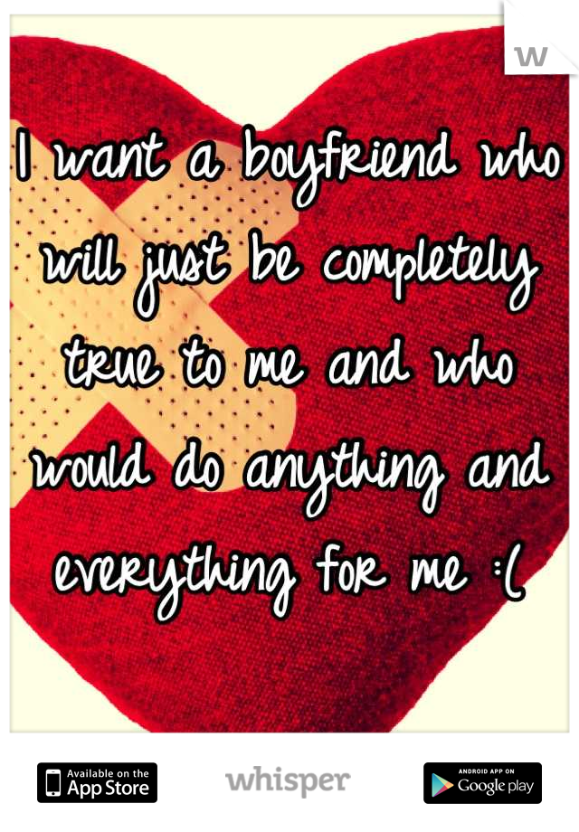 I want a boyfriend who will just be completely true to me and who would do anything and everything for me :(