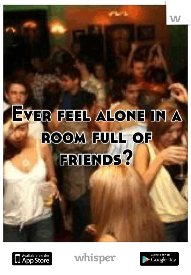 Ever feel alone in a room full of friends?