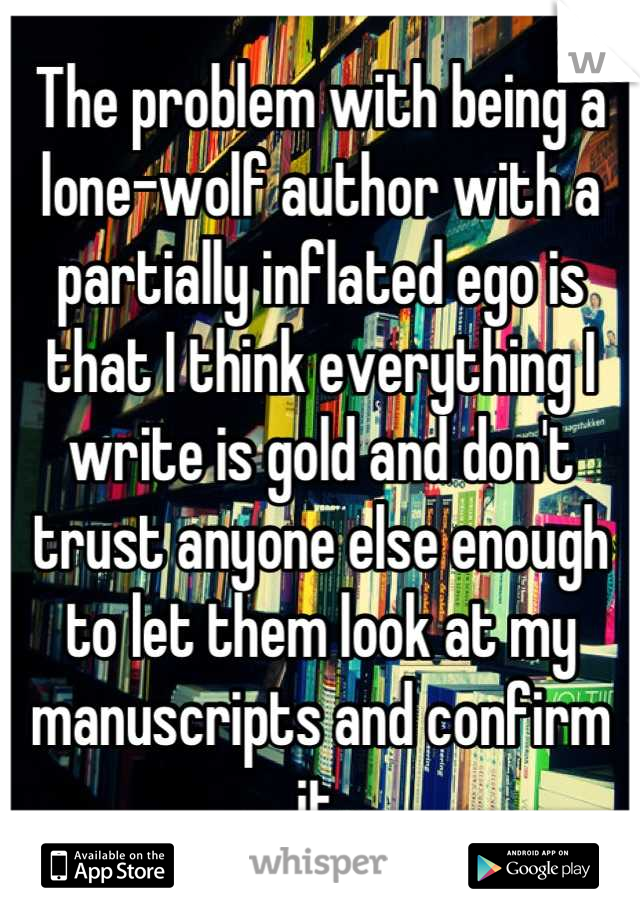 The problem with being a lone-wolf author with a partially inflated ego is that I think everything I write is gold and don't trust anyone else enough to let them look at my manuscripts and confirm it.