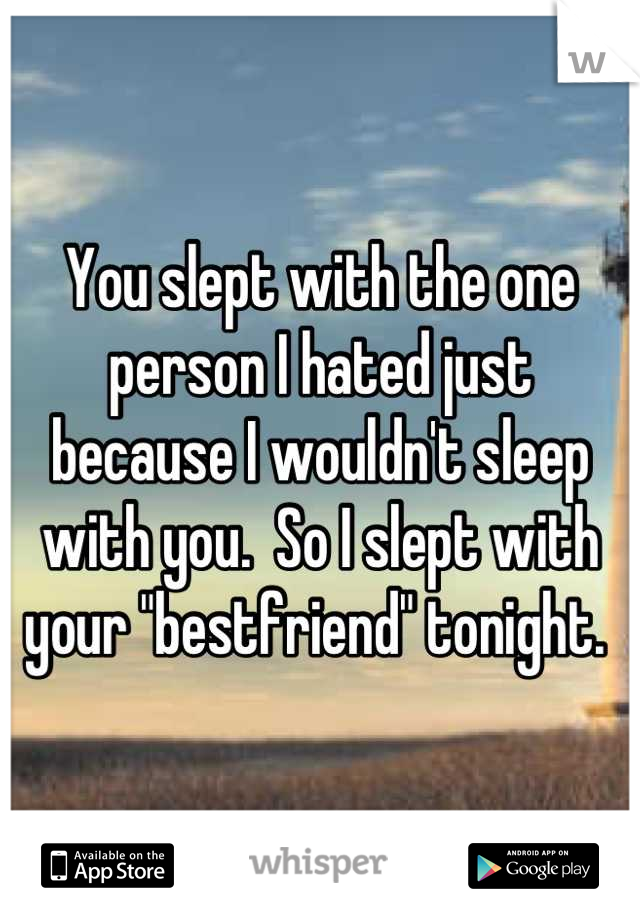 """You slept with the one person I hated just  because I wouldn't sleep with you.  So I slept with your """"bestfriend"""" tonight."""