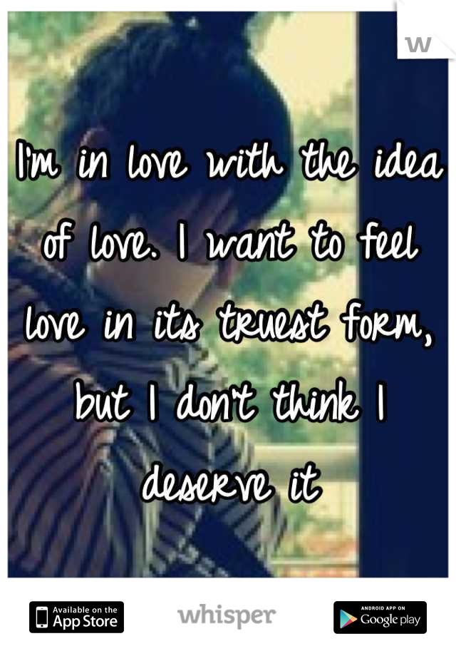 I'm in love with the idea of love. I want to feel love in its truest form, but I don't think I deserve it