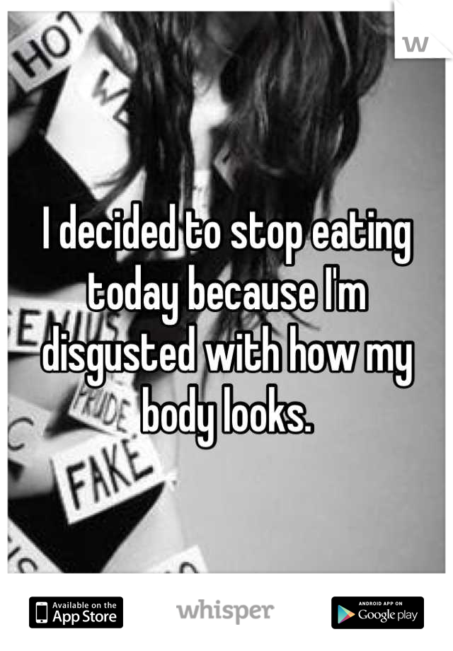 I decided to stop eating today because I'm disgusted with how my body looks.