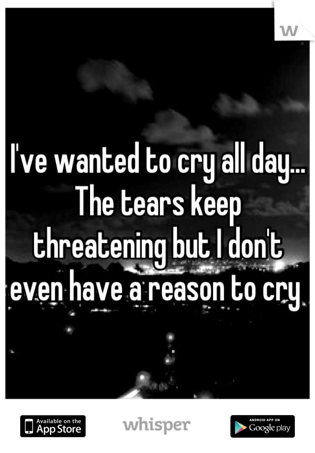 I've wanted to cry all day... The tears keep threatening but I don't even have a reason to cry
