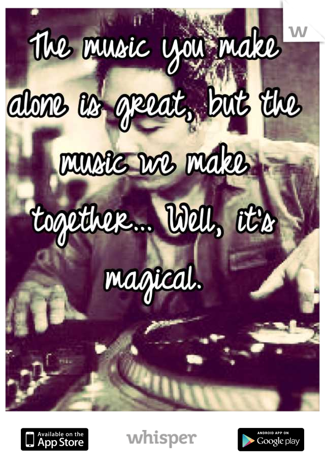 The music you make alone is great, but the music we make together... Well, it's magical.