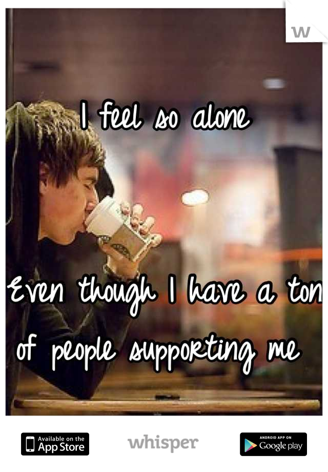 I feel so alone    Even though I have a ton of people supporting me