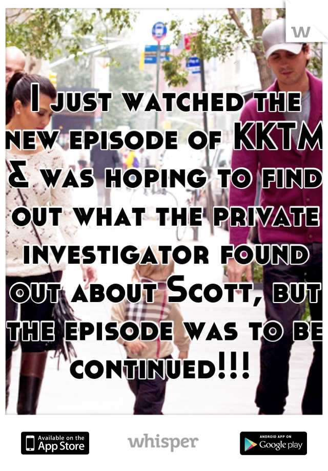 I just watched the new episode of KKTM & was hoping to find out what the private investigator found out about Scott, but the episode was to be continued!!!