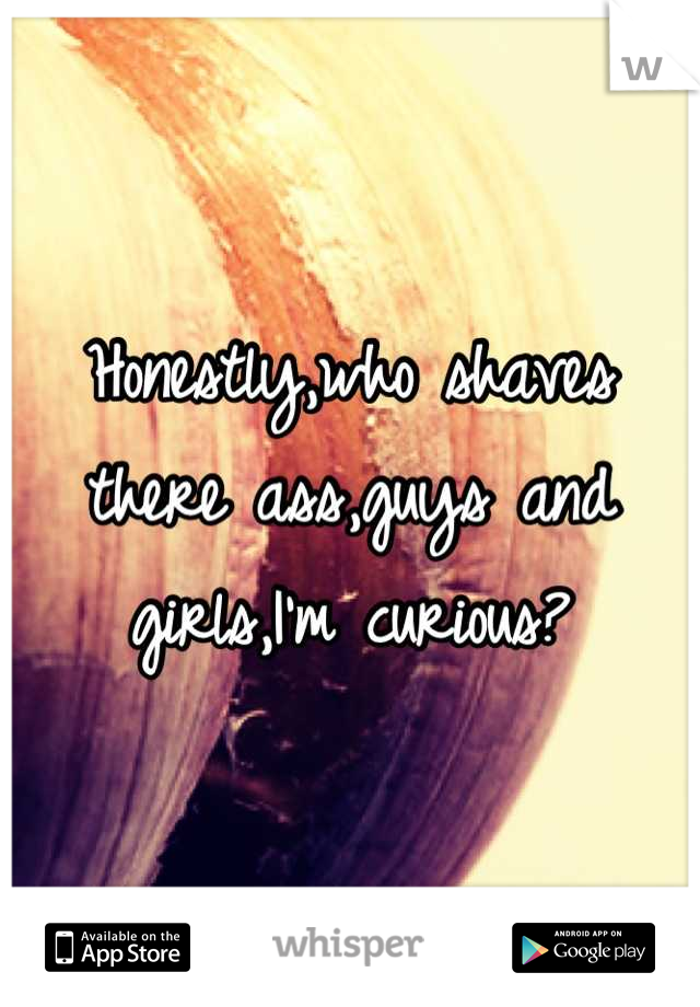 Honestly,who shaves there ass,guys and girls,I'm curious?
