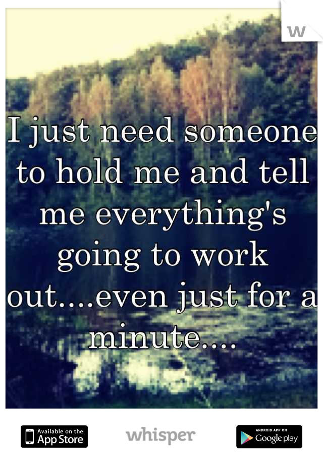 I just need someone to hold me and tell me everything's going to work out....even just for a minute....