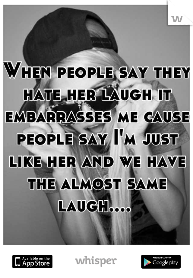 When people say they hate her laugh it embarrasses me cause people say I'm just like her and we have the almost same laugh....