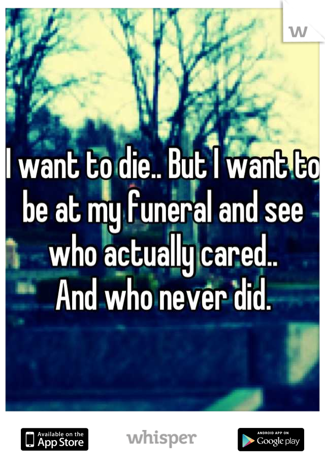 I want to die.. But I want to be at my funeral and see who actually cared.. And who never did.