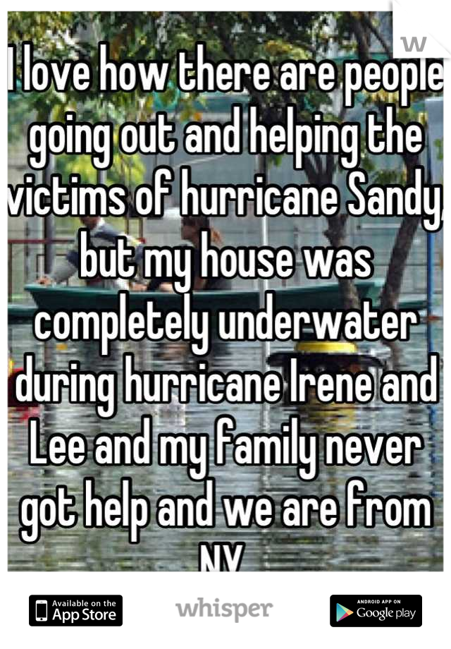 I love how there are people going out and helping the victims of hurricane Sandy, but my house was completely underwater during hurricane Irene and Lee and my family never got help and we are from NY.