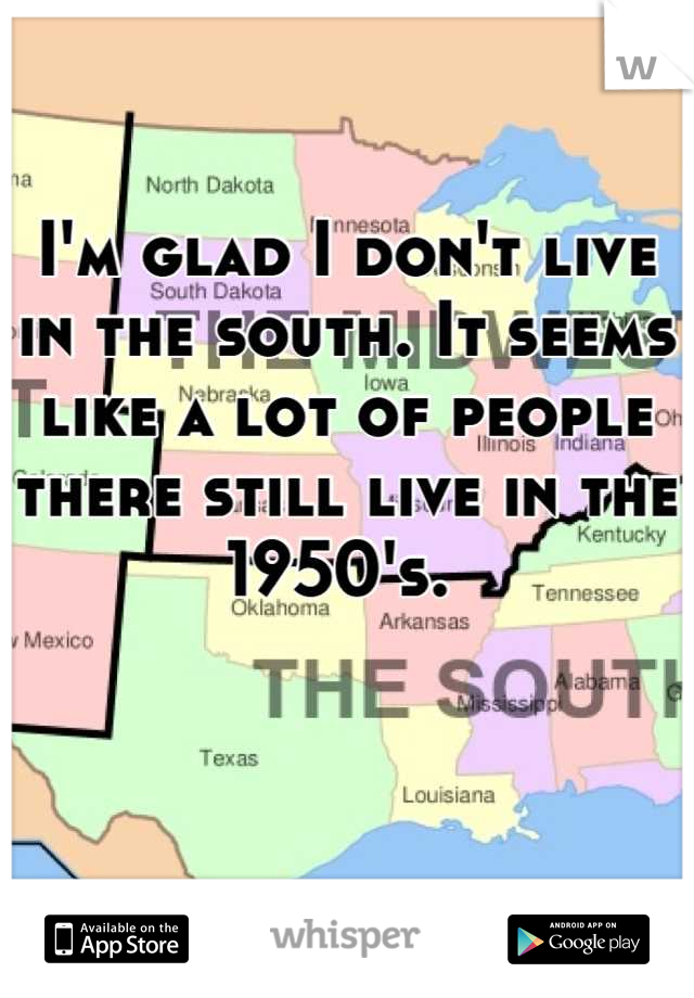 I'm glad I don't live in the south. It seems like a lot of people there still live in the 1950's.