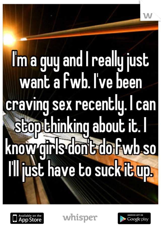I'm a guy and I really just want a fwb. I've been craving sex recently. I can stop thinking about it. I know girls don't do fwb so I'll just have to suck it up.