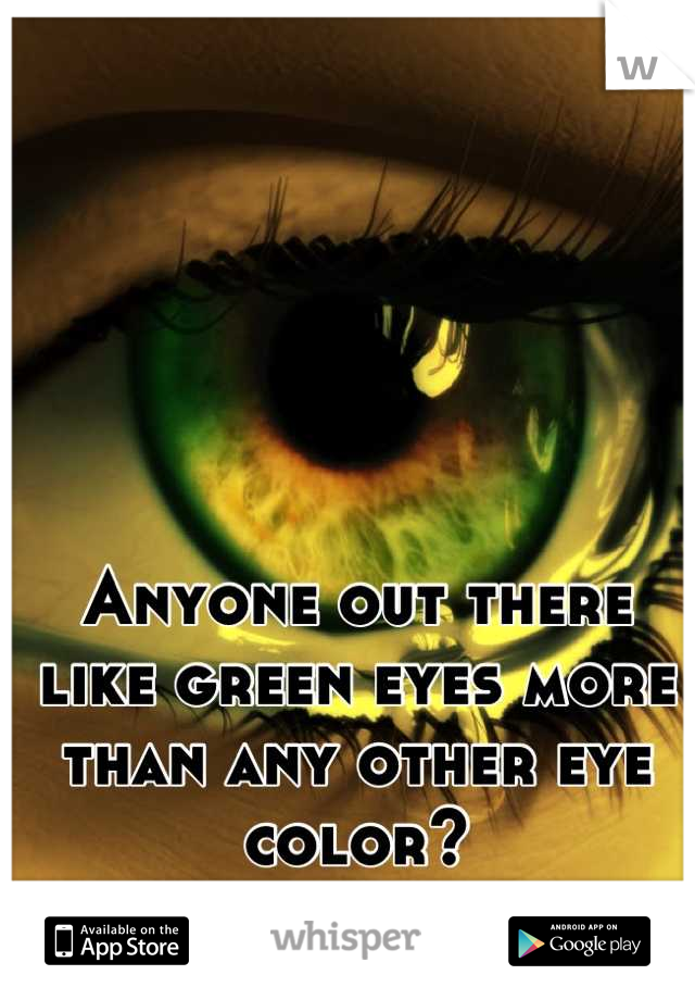 Anyone out there like green eyes more than any other eye color?