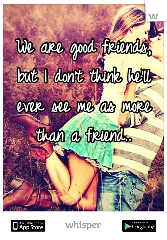 We are good friends, but I don't think he'll ever see me as more than a friend..