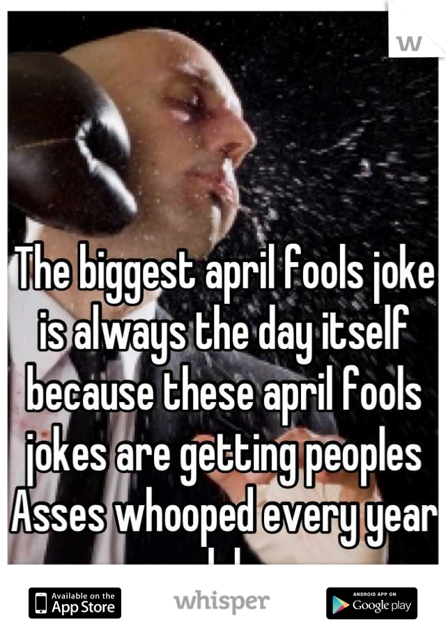 The biggest april fools joke is always the day itself because these april fools jokes are getting peoples Asses whooped every year lol