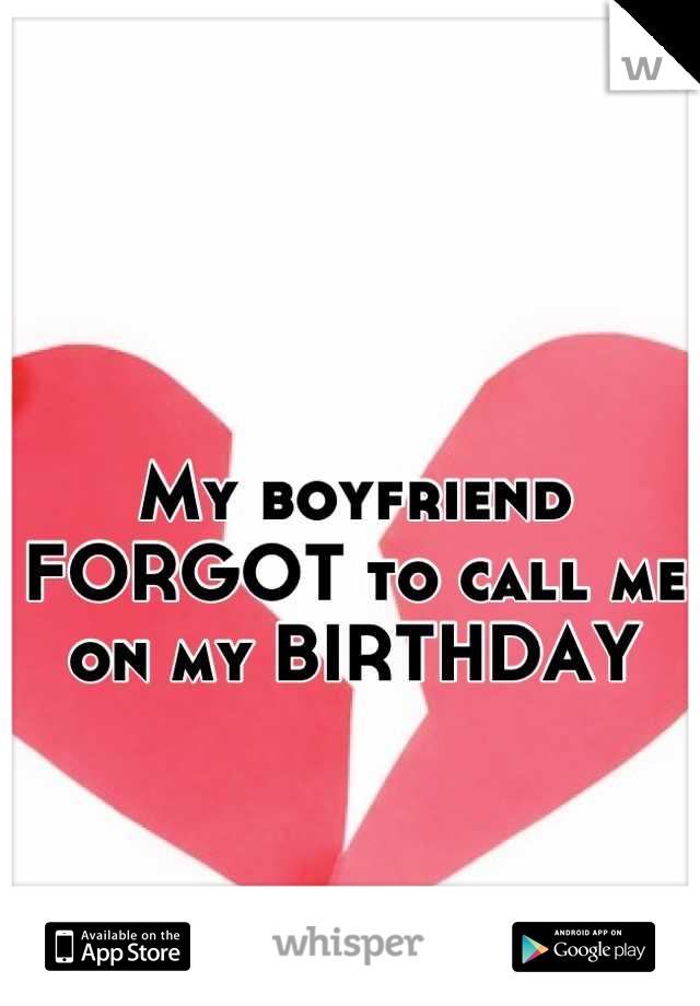 My boyfriend FORGOT to call me on my BIRTHDAY